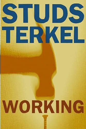 Working: People Talk About What They Do All Day and How They Feel About What They Do: Terkel, Studs