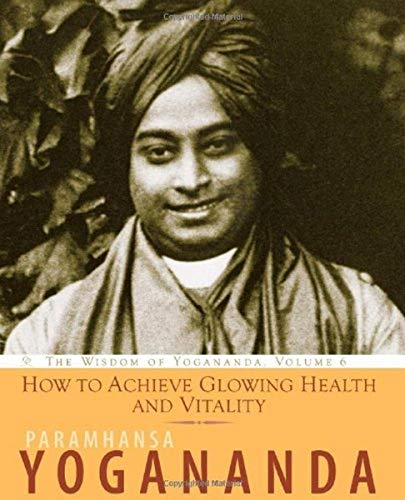 9781565892569: How to Achieve Glowing Health and Vitality: The Wisdom of Yogananda, Volume 6