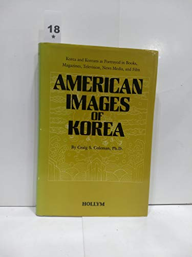 American Images of Korea Korea and Koreans As Portrayed in Books, Magazines, Television, News Med...