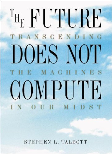 The Future Does Not Compute: Transcending the Machines in Our Midst: Talbott, Steve