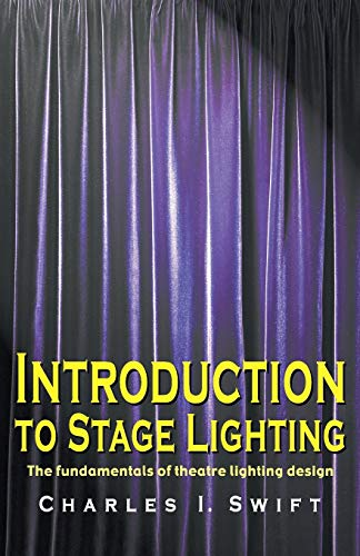 Introduction to Stage Lighting: The Fundamentals of: Charles I. Swift