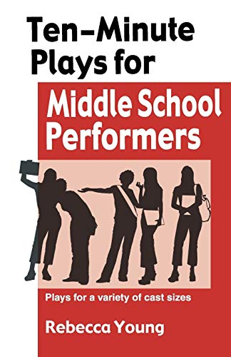 TEN-MINUTE PLAYS FOR MIDDLE SCHOOL PERF: Plays for a Variety of Cast Sizes: Rebecca Young