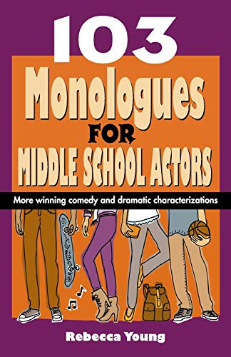 103 Monologues for Middle School Actors: More Winning Comedy and Dramatic Characterizations: Young,...