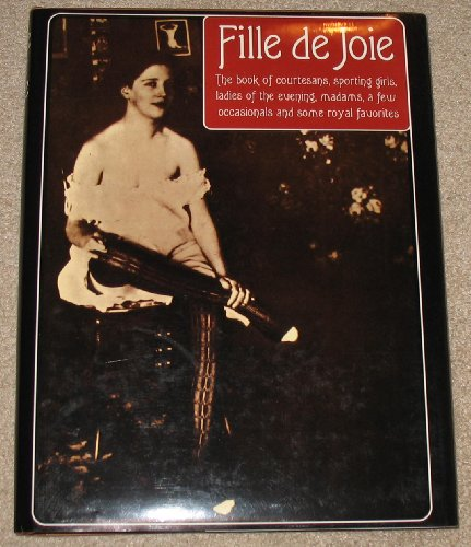 FILLE DE JOIE - THE BOOK OF COURTESANS, SPORTING GIRLS, LADIES OF THE EVENING, MADAMS, A FEW ...