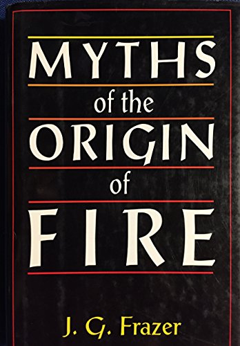 Myths of the Origin of Fire: Frazer, Sir James George