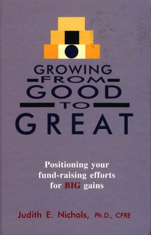 Growing from Good to Great: Positioning Your Fund-Raising Efforts for Big Gains: Nichols, Judith