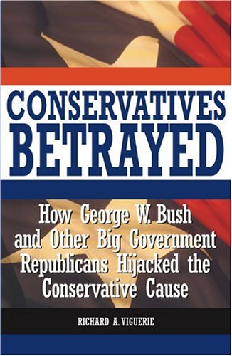 CONSERVATIVES BETRAYED How George W. Bush and Other Big Government Republicans Hijacked the Conse...