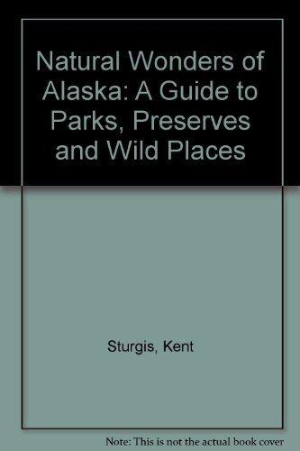 Natural Wonders of Alaska: A Guide to Parks, Preserves & Wild Places: Sturgis, Kent
