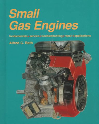 Small Gas Engines: Fundamentals, Service, Troubleshooting, Repair, Applications (9781566373791) by Roth, Alfred C.