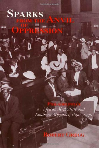Sparks from the Anvil of Oppression: Philadelphia's African Methodists and Southern Migrants, 189...