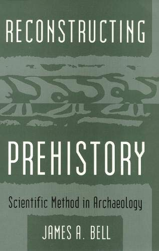 Reconstructing Prehistory: Scientific Method in Archaeology: James A. Bell