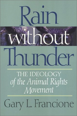 Rain Without Thunder: The Ideology of the Animal Rights Movement: Francione, Gary L.