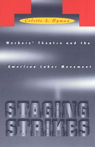 Staging Strikes: Workers' Theatre and the American Labor Movement (Critical Perspectives On The...