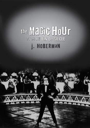 The Magic Hour: Film at Fin de Siecle: Hoberman, J.