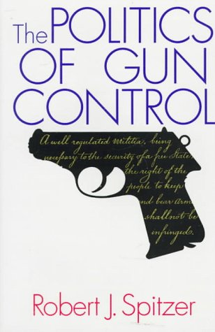 The Politics of Gun Control: Spitzer, Robert J.