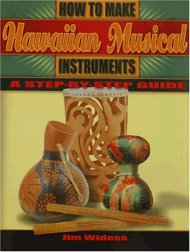 How to Make Hawaiian Musical Instruments, a step-by-step guide: Widess, Jim