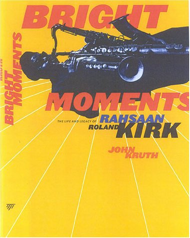 Bright Moments: The Life and Legacy of Rahsaan Roland Kirk: Kruth, John