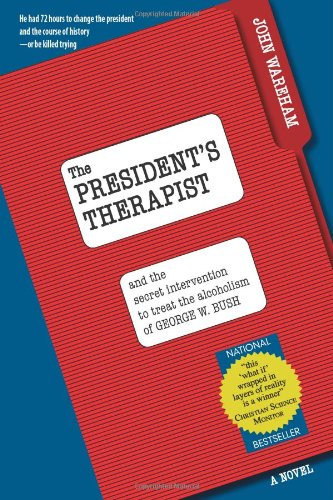 The President's Therapist: And the Intervention to Treat Alcoholism of George W. Bush: John ...