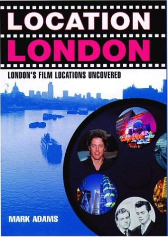 Location London: London's Film Locations Uncovered (1566565391) by Mark Adams
