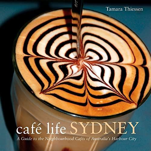 Cafe Life Sydney: A Guide to the Neighborhood Cafes of Australia's Harbor City (Cafe Life ...