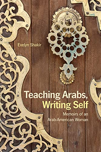 Teaching Arabs, Writing Self: Memoirs of an: Evelyn Shakir