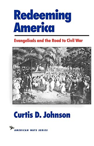 Redeeming America: Evangelicals and the Road to Civil War (American Ways Series) (1566630320) by Curtis D. Johnson