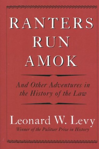 Ranters run amok : and other adventures in the history of the law.: Levy, Leonard W.