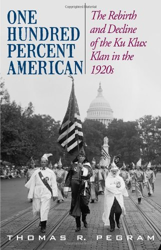 One Hundred Percent American The Rebirth and Decline of the Ku Klux Klan in the 1920s