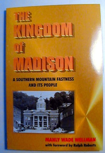 The Kingdom of Madison: A Southern Mountain Fastness and Its People: Wellman, Manly Wade