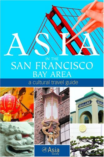 Asia in the San Francisco Bay Area: A Cultural Travel Guide: Asia Society