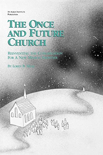 The Once and Future Church: Reinventing the Congregation for a New Mission Frontier: Loren B. Mead