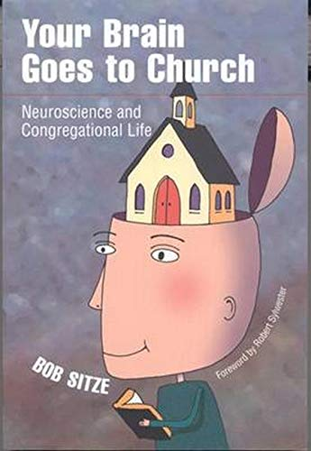 Your Brain Goes to Church: Neuroscience and Congregational Life: Sitze, Bob {Author} with Robert ...