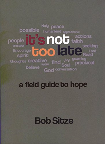 It's Not Too Late: A Field Guide to Hope: Sitze, Bob