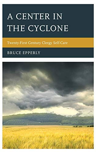 A Center in the Cyclone: Twenty-first Century Clergy Self-Care: Bruce Epperly Professor of ...