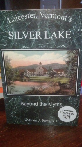 Leicester, Vermont's Silver Lake: Beyond the Myths: Powers, Jr., William J.