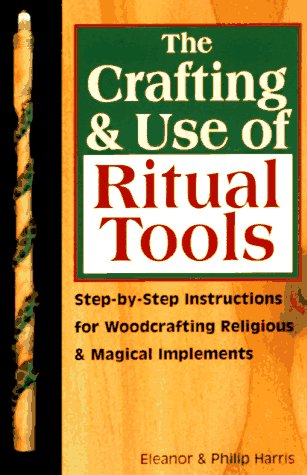 The Crafting & Use of Ritual Tools : Step-By-Step Instructions for Woodcrafting Religious & Magic...
