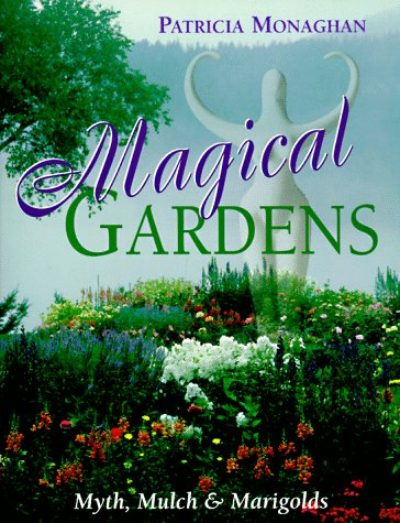 Magical Gardens: Myths, Mulch and Marigolds: Monaghan, Patricia