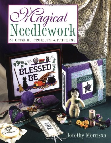 Magical Needlework: 35 Original Projects & Patterns: Dorothy Morrison