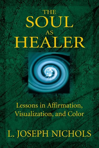 The Soul as Healer: Lessons in Affirmation, Visualization, and Inner Power: Nichols, L. Joseph