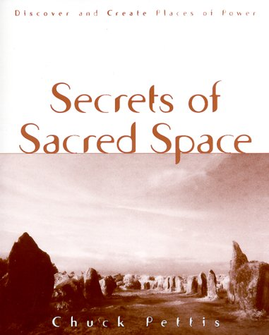 SECRETS OF SACRED SPACE: Discover and Create Places of Power: PETTIS, Chuck