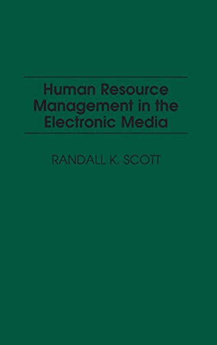 Human Resource Management in the Electronic Media: Randall K. Scott