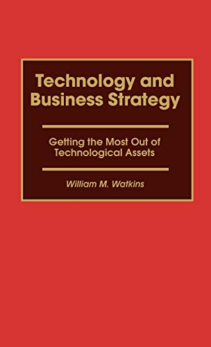Technology and Business Strategy: Getting the Most Out of Technological Assets: Watkins, William M.