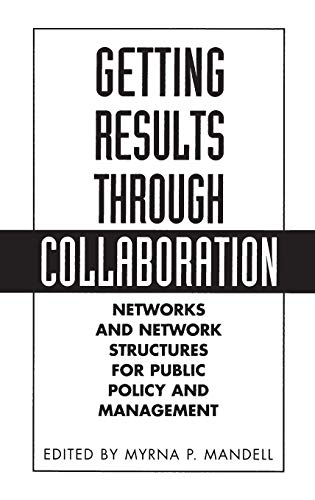 Getting Results Through Collaboration: Networks and Network Structures for Public Policy and ...