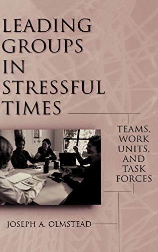 Leading Groups in Stressful Times: Teams, Work Units, and Task Forces: Joseph Olmstead