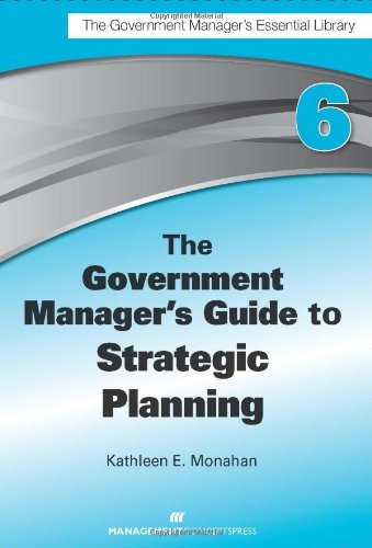 The Government Manager's Guide to Strategic Planning: Kathleen e. Monahan