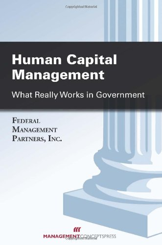 Human Capital Management: What Really Works in Government: Federal Management Partners; Inc.