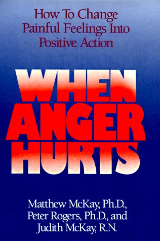 When Anger Hurts: How to Change Painful Feelings Into Positive Action: Ph.D, Matthew McKay; Ph.D, ...