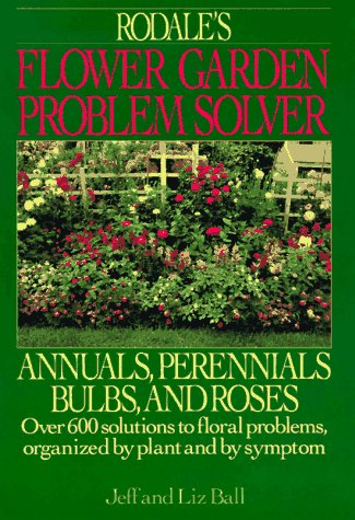 Rodale's Flower Garden Problem Solver: Annuals, Perennials Bulbs, and Roses (1567310451) by Ball, Jeff; Ball, Liz
