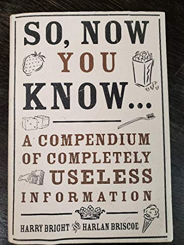 So, Now You Know.: A Compendium of Completely Useless Information: Harry Bright, Harlan Briscoe