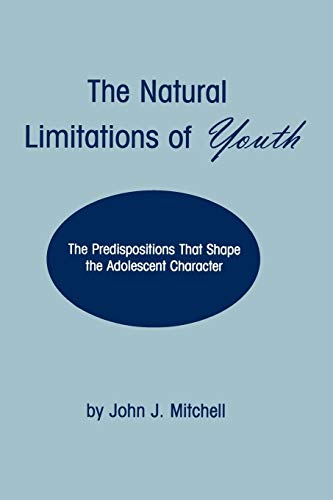 The Natural Limitations of Youth: The Predispositions That Shape the Adolescent Character: John J. ...